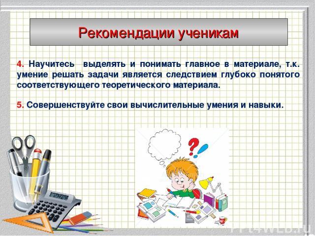 4. Научитесь выделять и понимать главное в материале, т.к. умение решать задачи является следствием глубоко понятого соответствующего теоретического материала. 5. Совершенствуйте свои вычислительные умения и навыки. Рекомендации ученикам