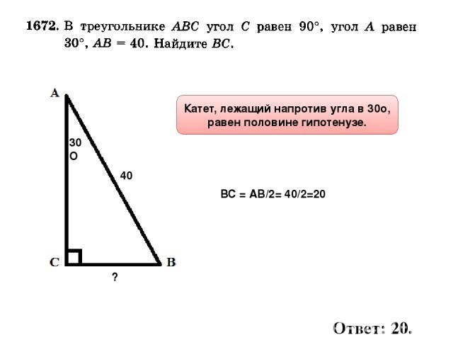 30О 40 ? Катет, лежащий напротив угла в 30о, равен половине гипотенузе. ВС = АВ/2= 40/2=20 Ответ: 20.