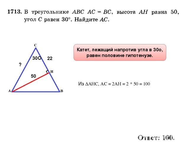 30О 22 50 ? Из ∆АНС, АС = 2АН = 2 * 50 = 100 Катет, лежащий напротив угла в 30о, равен половине гипотенузе. Ответ: 100.