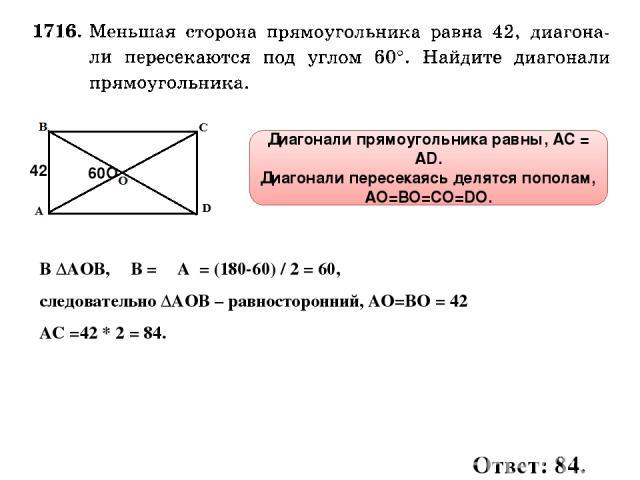 60О 42 Диагонали прямоугольника равны, АС = AD. Диагонали пересекаясь делятся пополам, АО=ВО=СО=DО. В ∆АОВ, ∠В = ∠А = (180-60) / 2 = 60, следовательно ∆АОВ – равносторонний, АО=ВО = 42 АС =42 * 2 = 84. Ответ: 84.