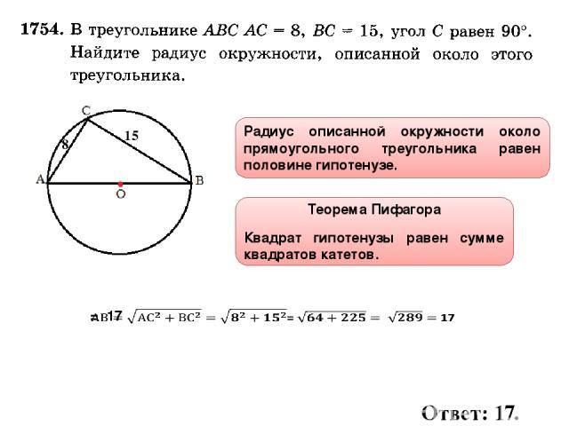 Радиус описанной окружности около прямоугольного треугольника равен половине гипотенузе. 8 15 Теорема Пифагора Квадрат гипотенузы равен сумме квадратов катетов. Ответ: 17.