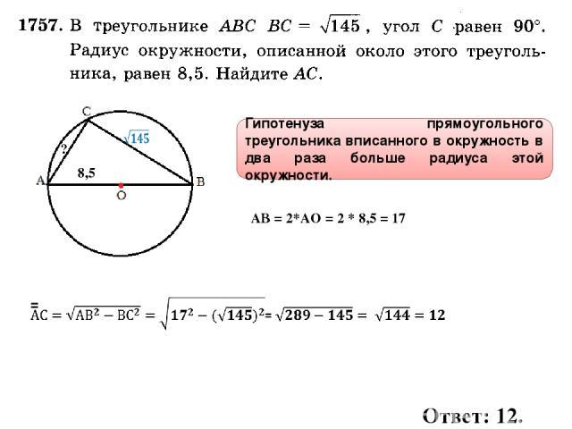 8,5 ? Гипотенуза прямоугольного треугольника вписанного в окружность в два раза больше радиуса этой окружности. Ответ: 12. АВ = 2*АО = 2 * 8,5 = 17