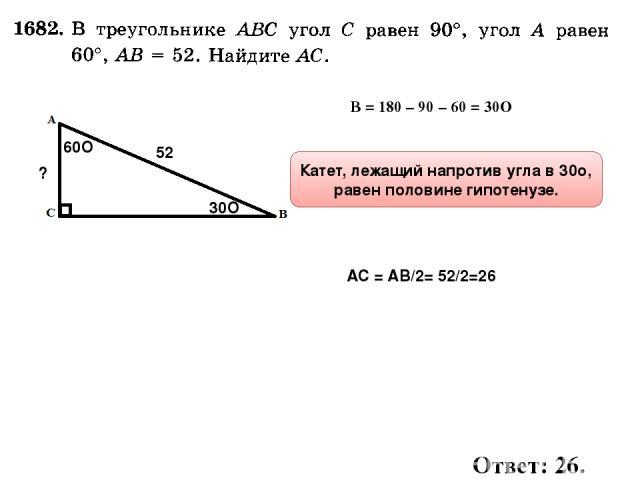 60О ? 52 ∠В = 180 – 90 – 60 = 30О 30О Катет, лежащий напротив угла в 30о, равен половине гипотенузе. АС = АВ/2= 52/2=26 Ответ: 26.