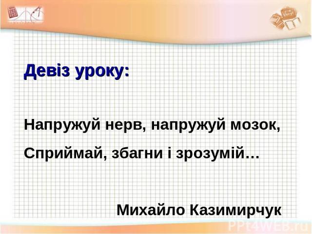 Девіз уроку: Напружуй нерв, напружуй мозок, Сприймай, збагни і зрозумій… Михайло Казимирчук