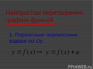 Найпростіші перетворення графіків функцій 1. Паралельне перенесення вздовж осі О