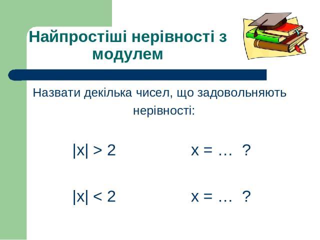 Найпростіші нерівності з модулем Назвати декілька чисел, що задовольняють нерівності: |х| > 2 х = … ? |х| < 2 х = … ?