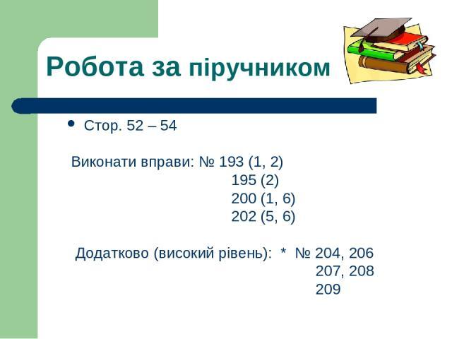 Робота за піручником Стор. 52 – 54 Виконати вправи: № 193 (1, 2) 195 (2) 200 (1, 6) 202 (5, 6) Додатково (високий рівень): * № 204, 206 207, 208 209