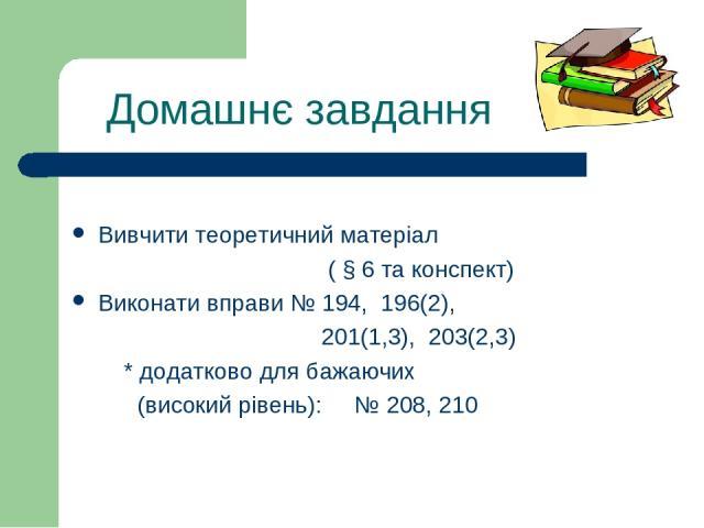Домашнє завдання Вивчити теоретичний матеріал ( § 6 та конспект) Виконати вправи № 194, 196(2), 201(1,3), 203(2,3) * додатково для бажаючих (високий рівень): № 208, 210
