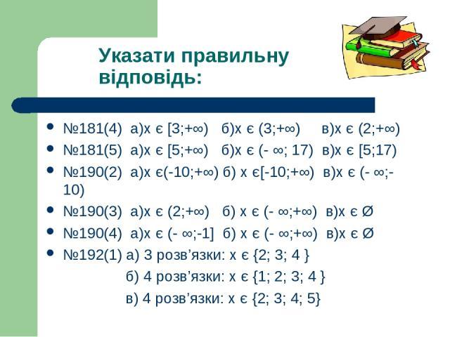 Указати правильну відповідь: №181(4) a)х є [3;+∞) б)х є (3;+∞) в)х є (2;+∞) №181(5) а)х є [5;+∞) б)х є (- ∞; 17) в)х є [5;17) №190(2) а)х є(-10;+∞) б) х є[-10;+∞) в)х є (- ∞;-10) №190(3) а)х є (2;+∞) б) х є (- ∞;+∞) в)х є Ø №190(4) а)х є (- ∞;-1] б)…