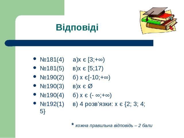 Відповіді №181(4) a)х є [3;+∞) №181(5) в)х є [5;17) №190(2) б) х є[-10;+∞) №190(3) в)х є Ø №190(4) б) х є (- ∞;+∞) №192(1) в) 4 розв'язки: х є {2; 3; 4; 5} * кожна правильна відповідь – 2 бали