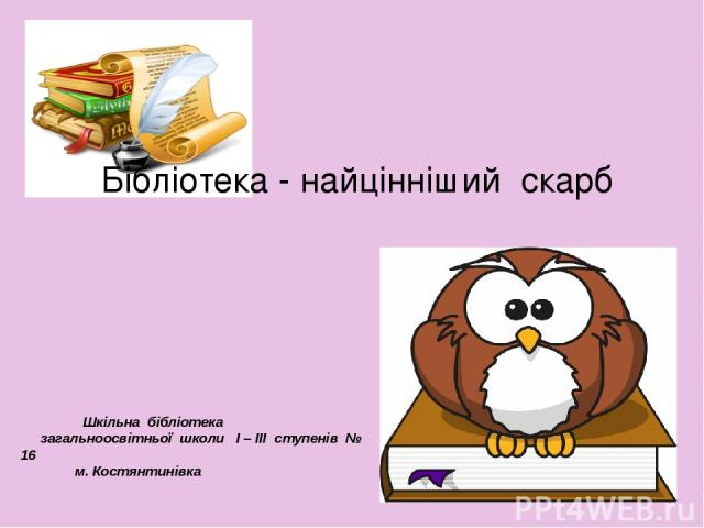 Бібліотека - найцінніший скарб Шкільна бібліотека загальноосвітньої школи І – ІІІ ступенів № 16 м. Костянтинівка