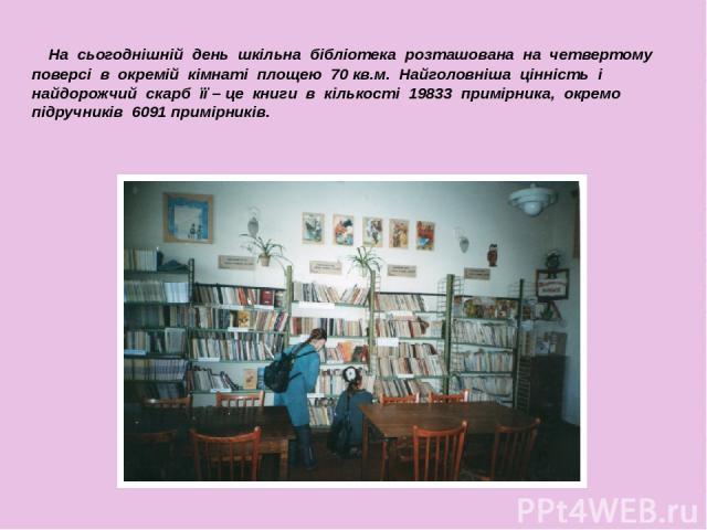 На сьогоднішній день шкільна бібліотека розташована на четвертому поверсі в окремій кімнаті площею 70 кв.м. Найголовніша цінність і найдорожчий скарб її – це книги в кількості 19833 примірника, окремо підручників 6091 примірників.
