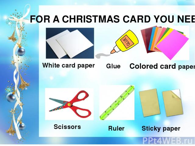FOR A CHRISTMAS CARD YOU NEED White card paper Colored card paper Scissors Sticky paper Glue Ruler