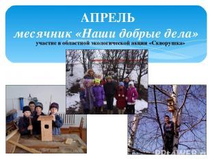 АПРЕЛЬ месячник «Наши добрые дела» участие в областной экологической акции «Скво