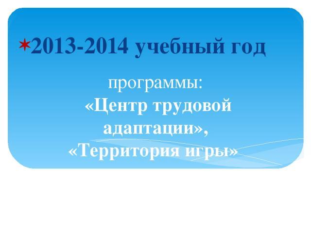 программы: «Центр трудовой адаптации», «Территория игры» отмечены грантами в размере 47,800 тыс. рублей (конкурс программ «Молодёжь») 2013-2014 учебный год