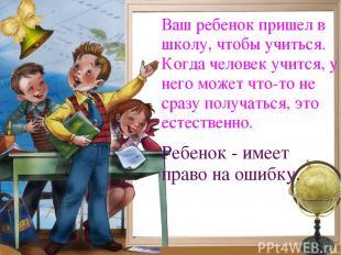 Ваш ребенок пришел в школу, чтобы учиться. Когда человек учится, у него может чт