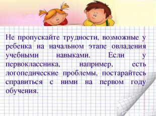 Не пропускайте трудности, возможные у ребенка на начальном этапе овладения учебн