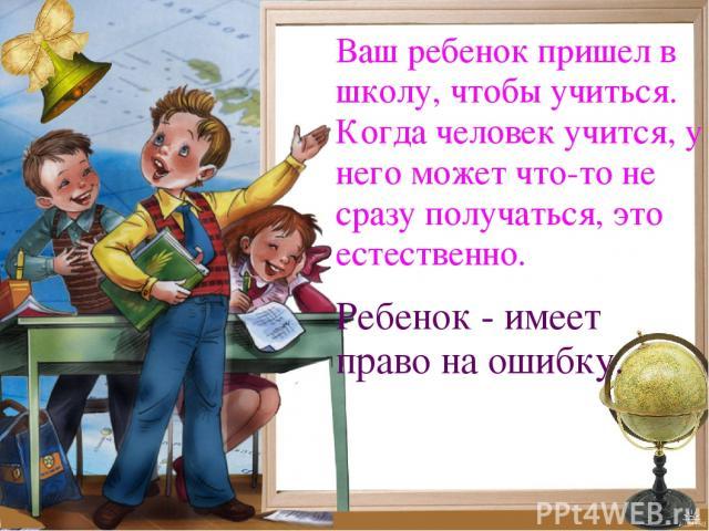 Ваш ребенок пришел в школу, чтобы учиться. Когда человек учится, у него может что-то не сразу получаться, это естественно. Ребенок - имеет право на ошибку.