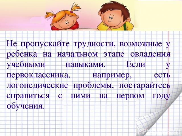 Не пропускайте трудности, возможные у ребенка на начальном этапе овладения учебными навыками. Если у первоклассника, например, есть логопедические проблемы, постарайтесь справиться с ними на первом году обучения.
