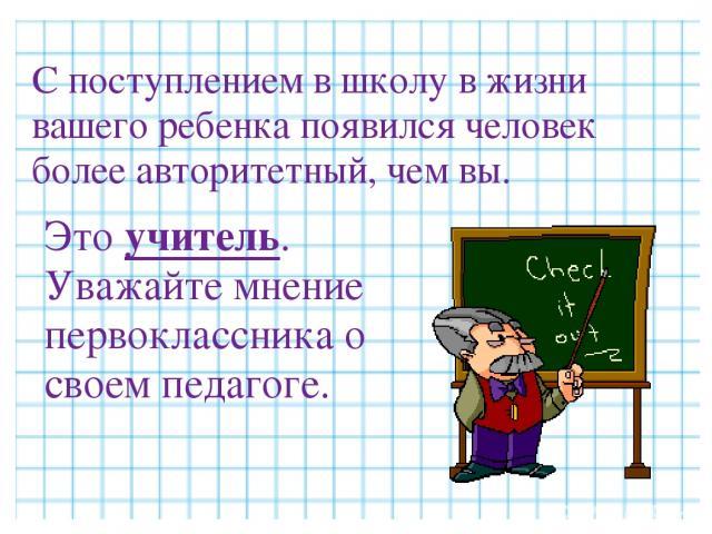 С поступлением в школу в жизни вашего ребенка появился человек более авторитетный, чем вы. Это учитель. Уважайте мнение первоклассника о своем педагоге.