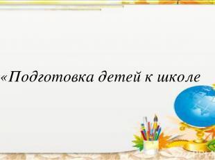 «Подготовка детей к школе