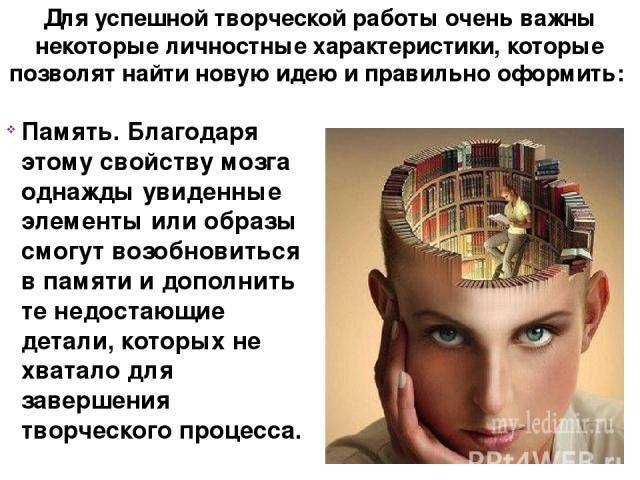 Для успешной творческой работы очень важны некоторые личностные характеристики, которые позволят найти новую идею и правильно оформить: Память. Благодаря этому свойству мозга однажды увиденные элементы или образы смогут возобновиться в памяти и допо…