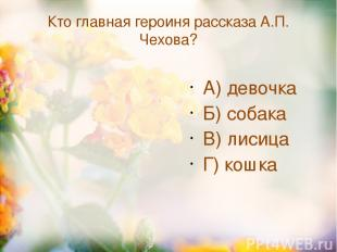 Кто главная героиня рассказа А.П. Чехова? А) девочка Б) собака В) лисица Г) кошк