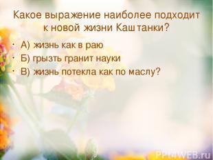 Какое выражение наиболее подходит к новой жизни Каштанки? А) жизнь как в раю Б)