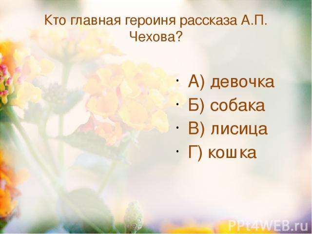 Кто главная героиня рассказа А.П. Чехова? А) девочка Б) собака В) лисица Г) кошка