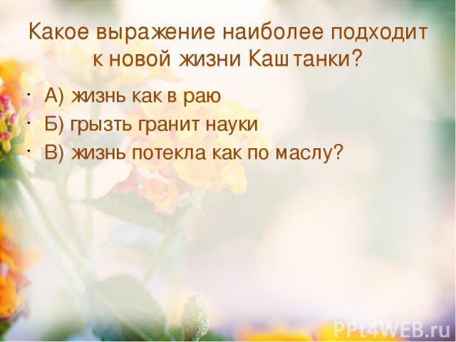 Какое выражение наиболее подходит к новой жизни Каштанки? А) жизнь как в раю Б) грызть гранит науки В) жизнь потекла как по маслу?