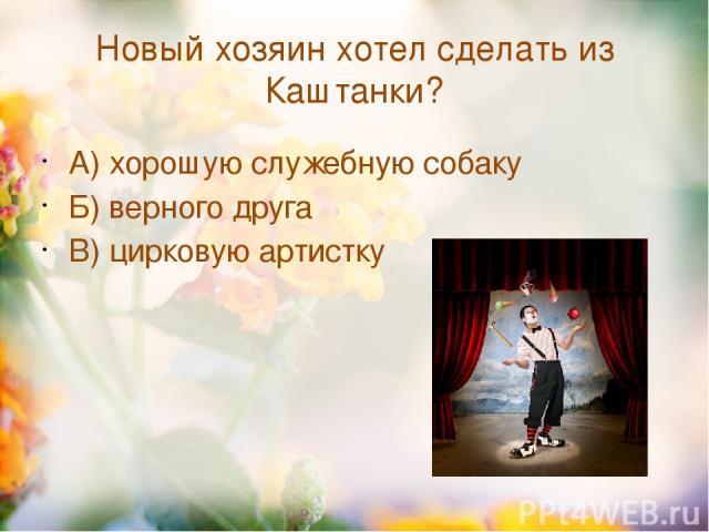 Новый хозяин хотел сделать из Каштанки? А) хорошую служебную собаку Б) верного друга В) цирковую артистку
