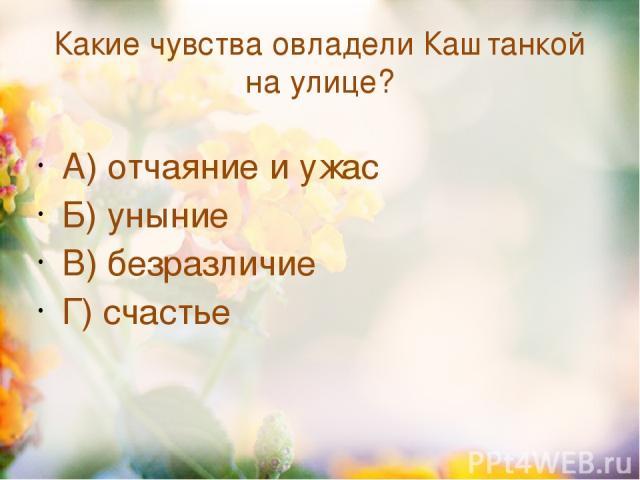 Какие чувства овладели Каштанкой на улице? А) отчаяние и ужас Б) уныние В) безразличие Г) счастье