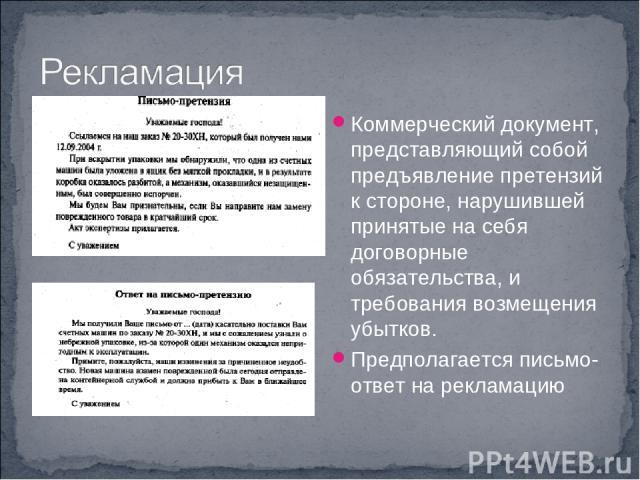Коммерческий документ, представляющий собой предъявление претензий к стороне, нарушившей принятые на себя договорные обязательства, и требования возмещения убытков. Предполагается письмо-ответ на рекламацию