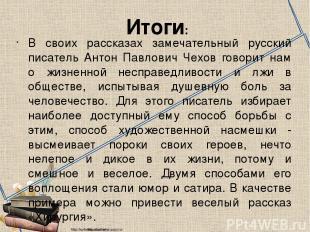 Итоги: В своих рассказах замечательный русский писатель Антон Павлович Чехов гов