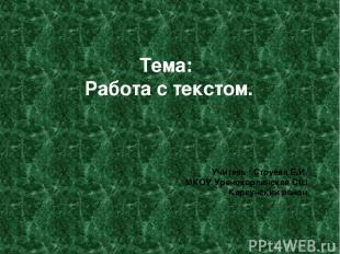 Тема: Работа с текстом. Учитель : Струева Е.И. МКОУ Уренокарлинская СШ Карсунски
