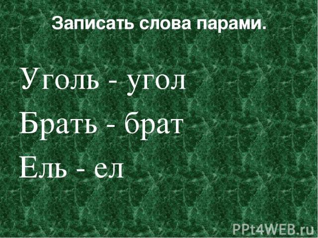 Записать слова парами. Уголь - угол Брать - брат Ель - ел
