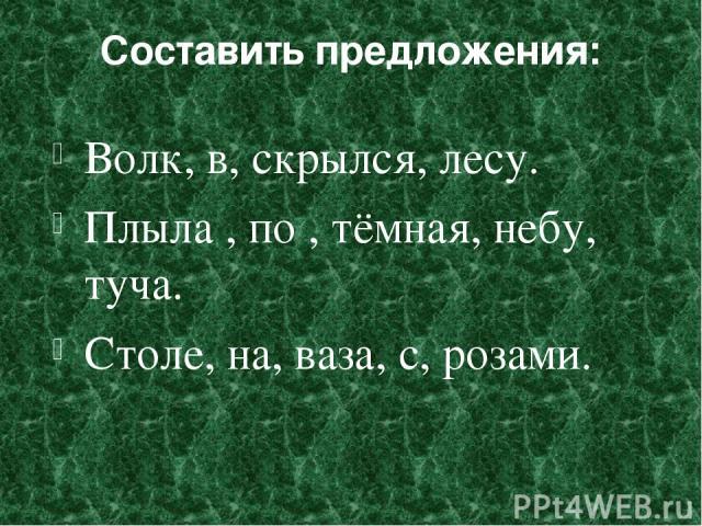 Составить предложения: Волк, в, скрылся, лесу. Плыла , по , тёмная, небу, туча. Столе, на, ваза, с, розами.
