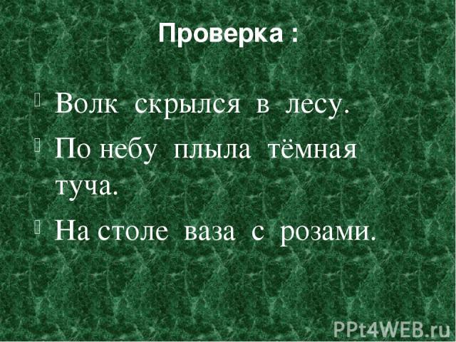 Проверка : Волк скрылся в лесу. По небу плыла тёмная туча. На столе ваза с розами.