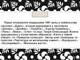 Перші оповідання надрукував 1991 року у львівському часописі «Дзвін», згодом д