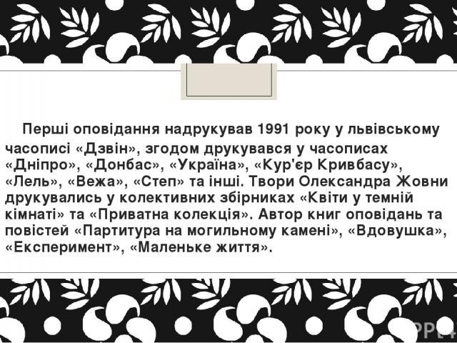Перші оповідання надрукував 1991 року у львівському часописі «Дзвін», згодом друкувався у часописах «Дніпро», «Донбас», «Україна», «Кур'єр Кривбасу», «Лель», «Вежа», «Степ» та інші. Твори Олександра Жовни друкувались у колективних збірниках «Квіти…