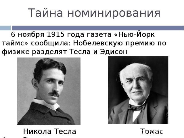 Тайна номинирования 6 ноября 1915 года газета «Нью-Йорк таймс» сообщила: Нобелевскую премию по физике разделят Тесла и Эдисон Никола Тесла Томас Алва Эдисон