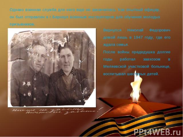 Однако военная служба для него еще не закончилась. Как опытный офицер, он был отправлен в г.Барнаул военным инструктором для обучения молодых призывников. Вернулся Николай Федорович домой лишь в 1947 году, где его ждала семья. После войны прадедушка…