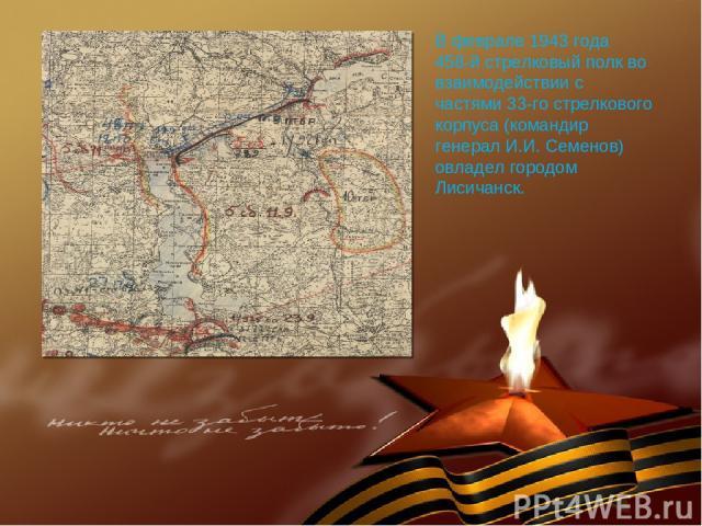 В феврале 1943 года 458-й стрелковый полк во взаимодействии с частями 33-го стрелкового корпуса (командир генерал И.И. Семенов) овладел городом Лисичанск.