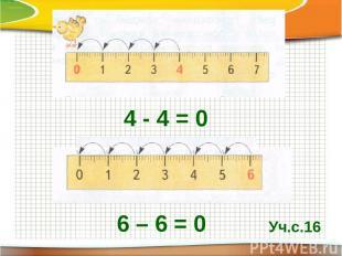 4 - 4 = 0 6 – 6 = 0 Уч.с.16