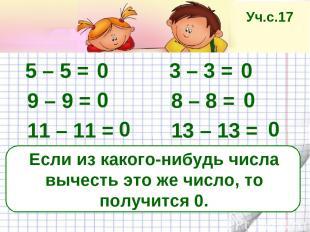 Если из какого-нибудь числа вычесть это же число, то получится 0. 5 – 5 = 3 – 3