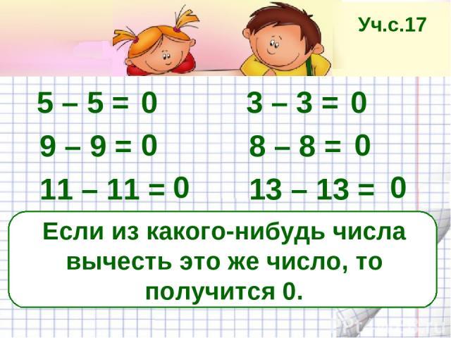 Если из какого-нибудь числа вычесть это же число, то получится 0. 5 – 5 = 3 – 3 = 9 – 9 = 8 – 8 = 11 – 11 = 13 – 13 = 0 0 0 0 0 0 Уч.с.17