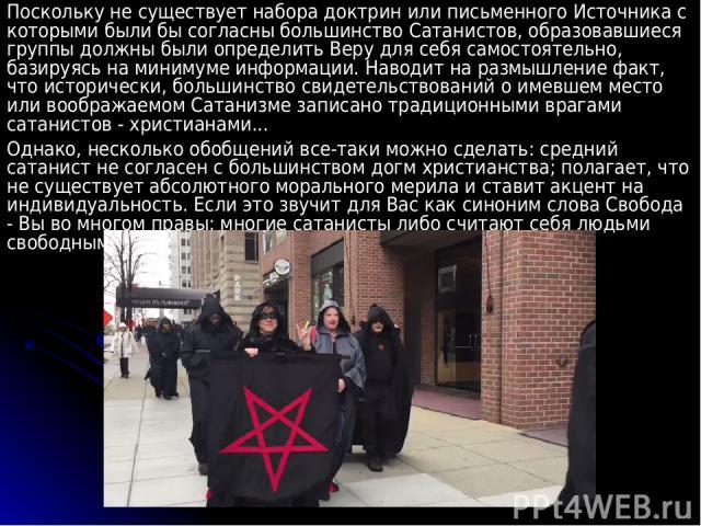 Поскольку не существует набора доктрин или письменного Источника с которыми были бы согласны большинство Сатанистов, образовавшиеся группы должны были определить Веру для себя самостоятельно, базируясь на минимуме информации. Наводит на размышление …