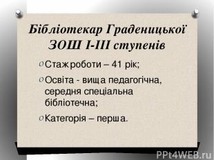 Бібліотекар Граденицької ЗОШ І-ІІІ ступенів Стаж роботи – 41 рік; Освіта - вища