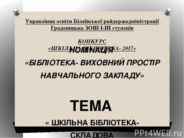 Управління освіти Біляївської райдержадміністрації Граденицька ЗОШ І-ІІІ ступенів  КОНКУРС «ШКІЛЬНА БІБЛІОТЕКА- 2017»   НОМІНАЦІЯ «БІБЛІОТЕКА- ВИХОВНИЙ ПРОСТІР НАВЧАЛЬНОГО ЗАКЛАДУ»  ТЕМА « ШКІЛЬНА БІБЛІОТЕКА- СКЛАДОВА НАВЧАЛЬНО-ВИХОВНОГО ПРОЦ…