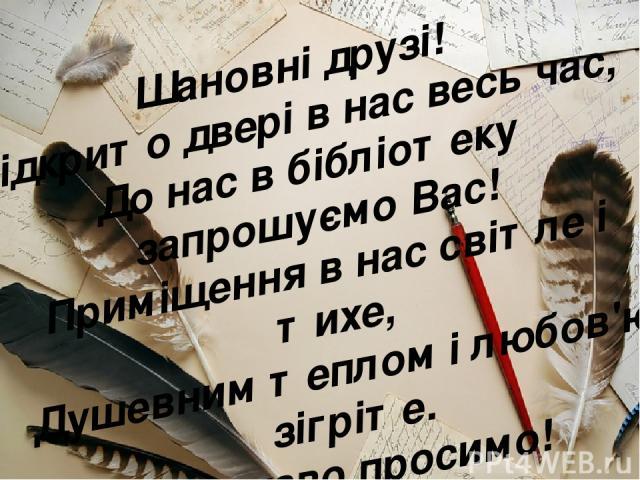 Шановні друзі! Відкрито двері в нас весь час, До нас в бібліотеку запрошуємо Вас! Приміщення в нас світле і тихе, Душевним теплом і любов'ю зігріте. Ласкаво просимо!